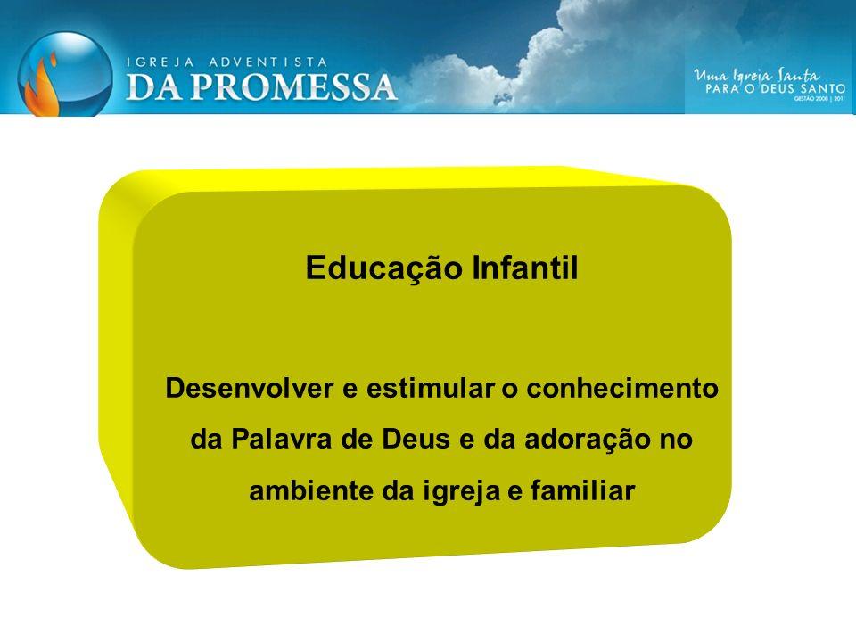 Educação Infantil Desenvolver e estimular o conhecimento da Palavra de Deus e da adoração no ambiente da igreja e familiar