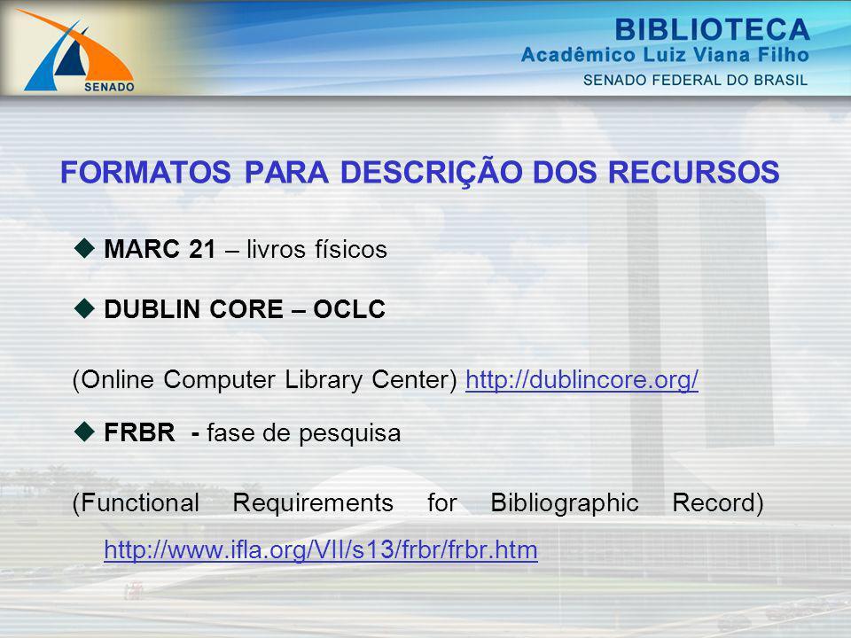 FORMATOS PARA DESCRIÇÃO DOS RECURSOS MARC 21 – livros físicos DUBLIN CORE – OCLC (Online Computer Library Center) http://dublincore.org/http://dublinc