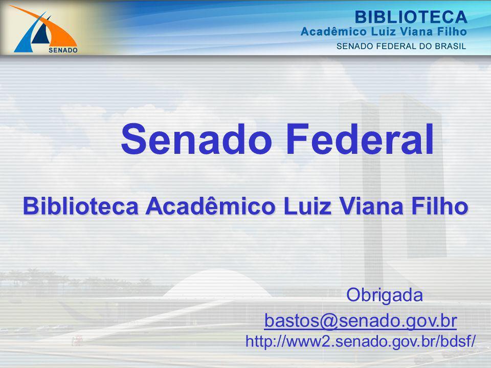Biblioteca Acadêmico Luiz Viana Filho Senado Federal Obrigada bastos@senado.gov.br http://www2.senado.gov.br/bdsf/ bastos@senado.gov.br