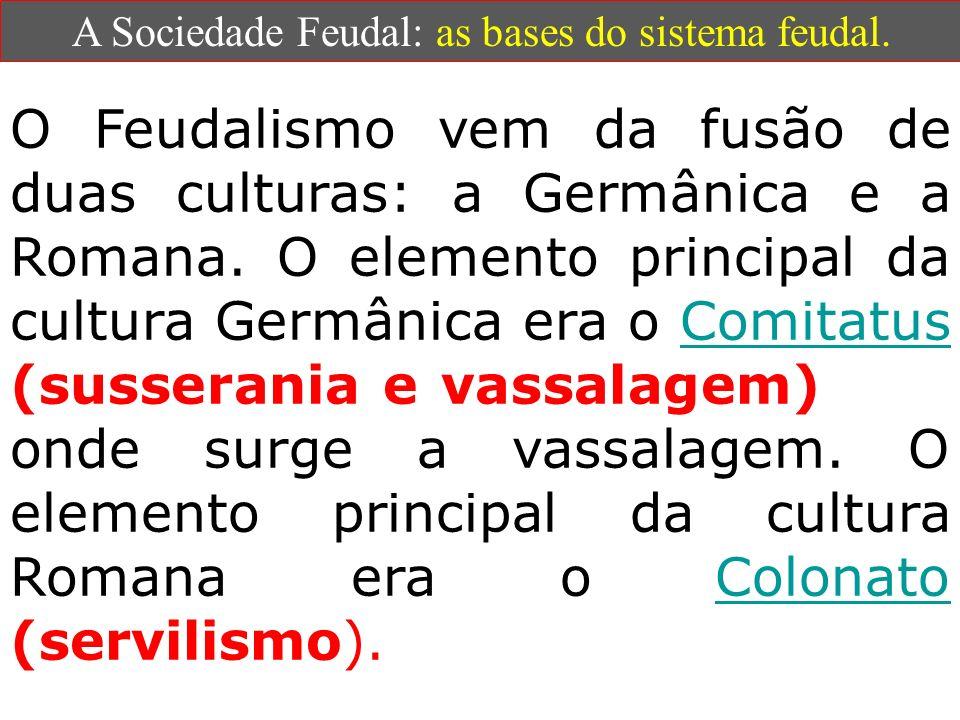 A Sociedade Feudal: as bases do sistema feudal. O Feudalismo vem da fusão de duas culturas: a Germânica e a Romana. O elemento principal da cultura Ge
