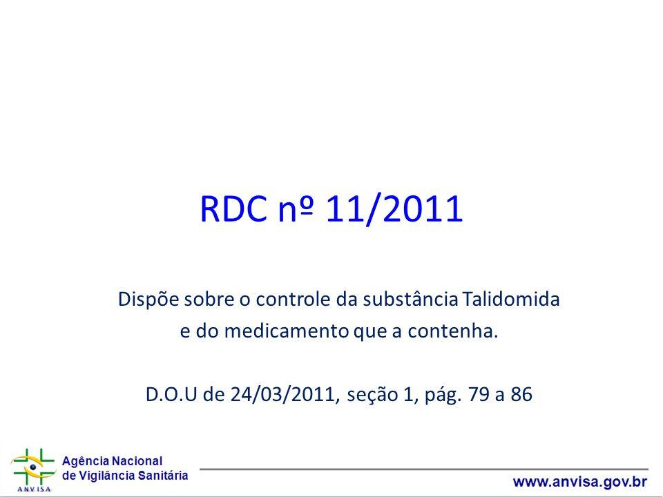 RDC nº 11/2011 Dispõe sobre o controle da substância Talidomida e do medicamento que a contenha. D.O.U de 24/03/2011, seção 1, pág. 79 a 86