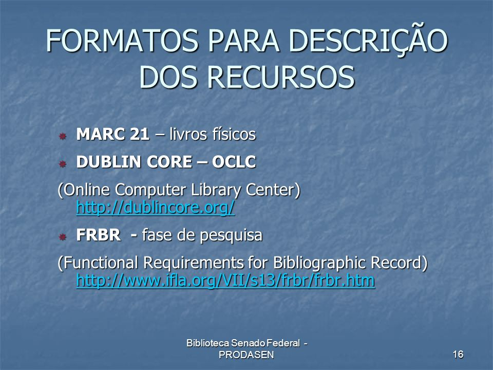 Biblioteca Senado Federal - PRODASEN16 FORMATOS PARA DESCRIÇÃO DOS RECURSOS MARC 21 – livros físicos MARC 21 – livros físicos DUBLIN CORE – OCLC DUBLI