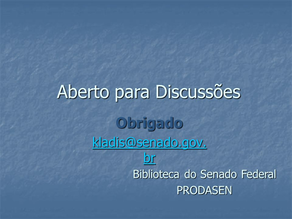 Aberto para Discussões Obrigado kladis@senado.gov. br kladis@senado.gov. br Biblioteca do Senado Federal PRODASEN