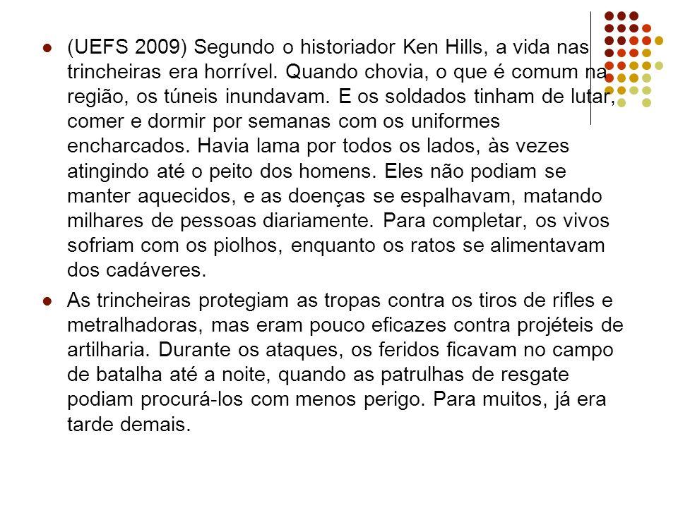 (UEFS 2009) Segundo o historiador Ken Hills, a vida nas trincheiras era horrível. Quando chovia, o que é comum na região, os túneis inundavam. E os so