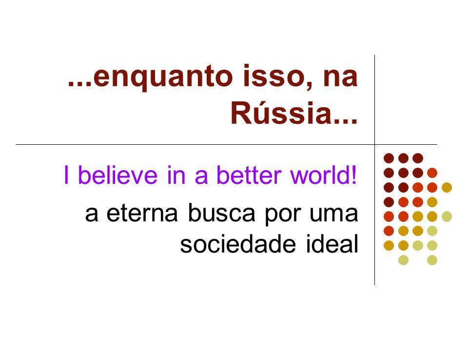 ...enquanto isso, na Rússia... I believe in a better world! a eterna busca por uma sociedade ideal