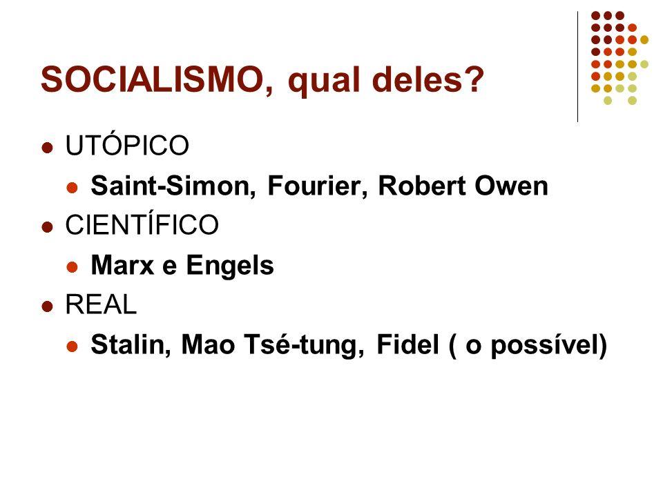 SOCIALISMO, qual deles? UTÓPICO Saint-Simon, Fourier, Robert Owen CIENTÍFICO Marx e Engels REAL Stalin, Mao Tsé-tung, Fidel ( o possível)