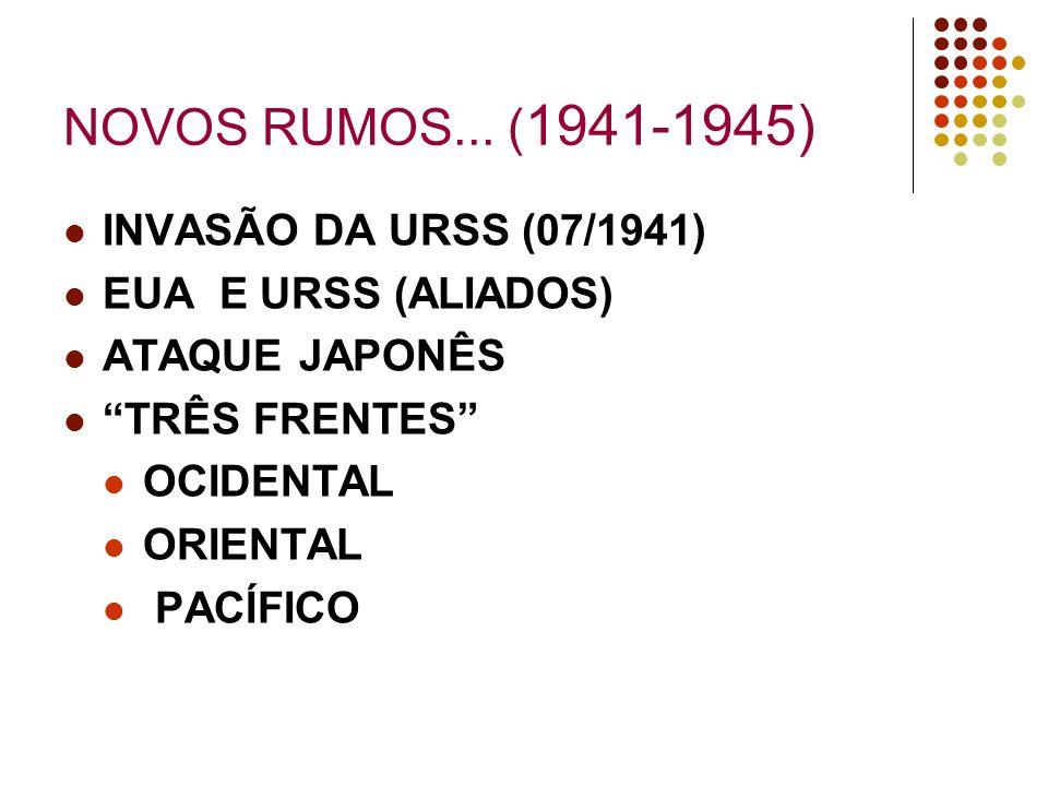 NOVOS RUMOS... ( 1941-1945) INVASÃO DA URSS (07/1941) EUA E URSS (ALIADOS) ATAQUE JAPONÊS TRÊS FRENTES OCIDENTAL ORIENTAL PACÍFICO