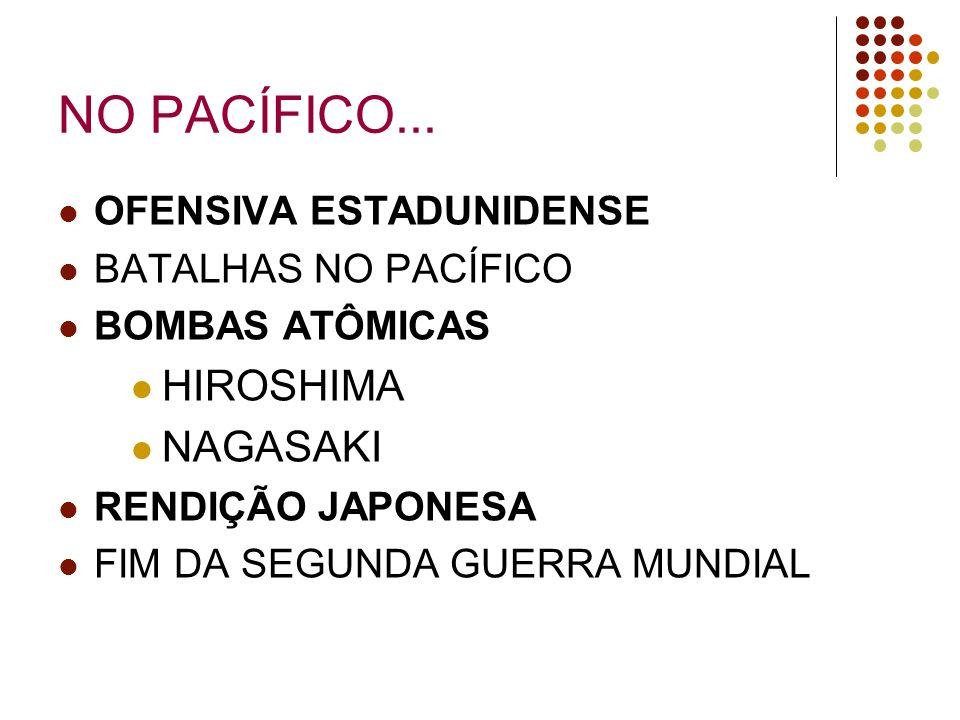 NO PACÍFICO... OFENSIVA ESTADUNIDENSE BATALHAS NO PACÍFICO BOMBAS ATÔMICAS HIROSHIMA NAGASAKI RENDIÇÃO JAPONESA FIM DA SEGUNDA GUERRA MUNDIAL