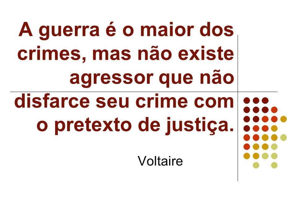 A guerra é o maior dos crimes, mas não existe agressor que não disfarce seu crime com o pretexto de justiça. Voltaire