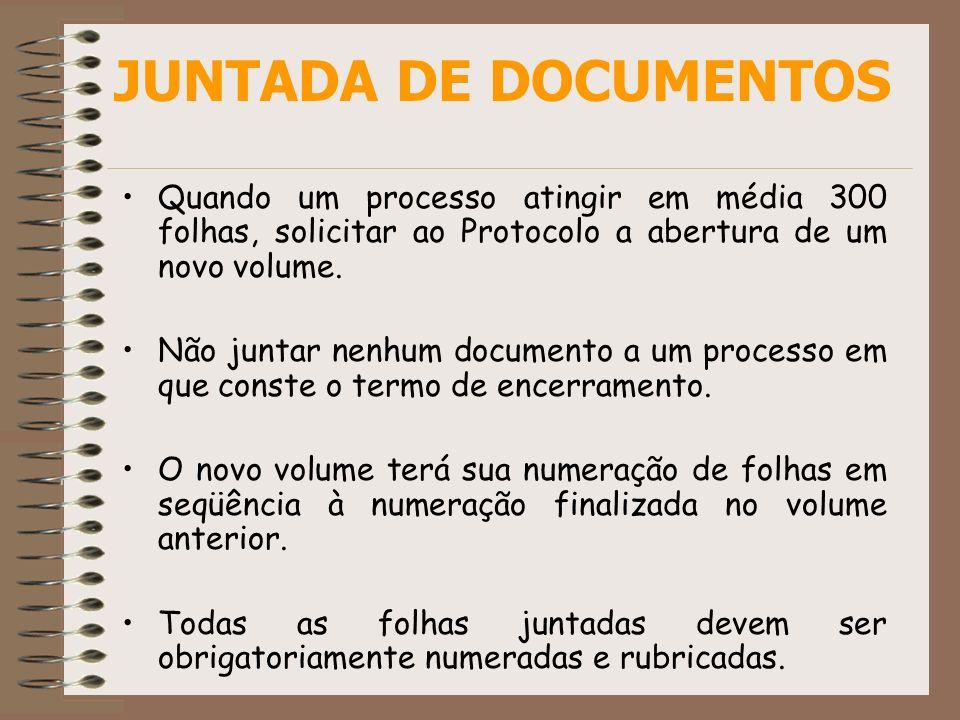 JUNTADA DE DOCUMENTOS Quando um processo atingir em média 300 folhas, solicitar ao Protocolo a abertura de um novo volume. Não juntar nenhum documento