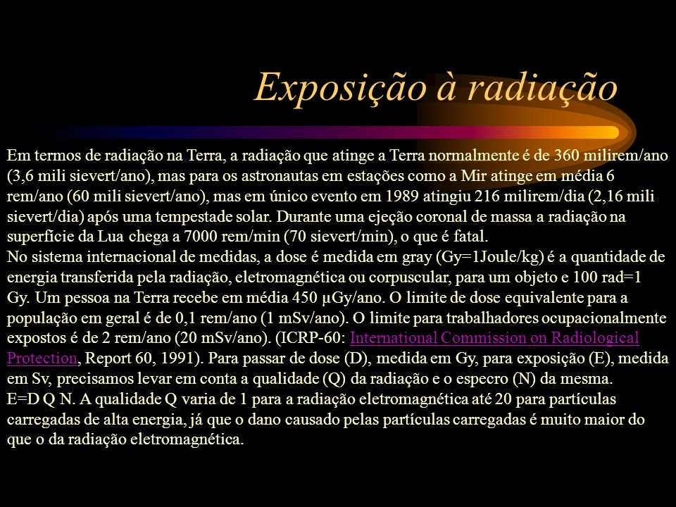 Exposição à radiação Em termos de radiação na Terra, a radiação que atinge a Terra normalmente é de 360 milirem/ano (3,6 mili sievert/ano), mas para o