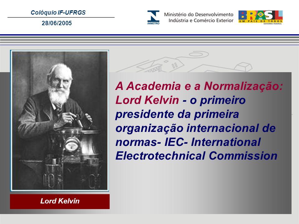 Colóquio IF-UFRGS 28/06/2005 Lord Kelvin A Academia e a Normalização: Lord Kelvin - o primeiro presidente da primeira organização internacional de nor