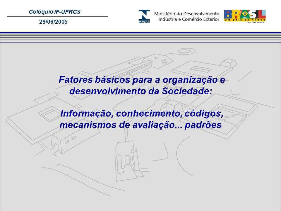 Colóquio IF-UFRGS 28/06/2005 Indústria e outros setores Ensaios Calibração Padrões Nacionais BIPM Unidades do SI Padrões Internacionais Padrões dos Institutos Nacionais de Metrologia Padrões de referência dos laboratórios de calibração Padrões de referência.