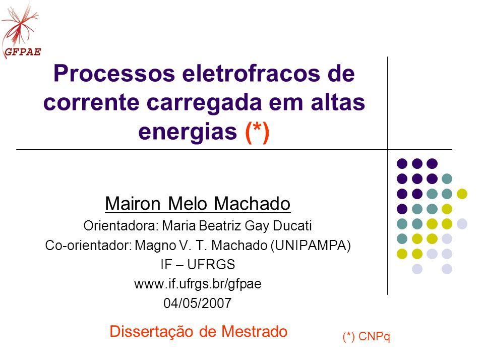 Processos eletrofracos de corrente carregada em altas energias (*) Mairon Melo Machado Orientadora: Maria Beatriz Gay Ducati Co-orientador: Magno V. T