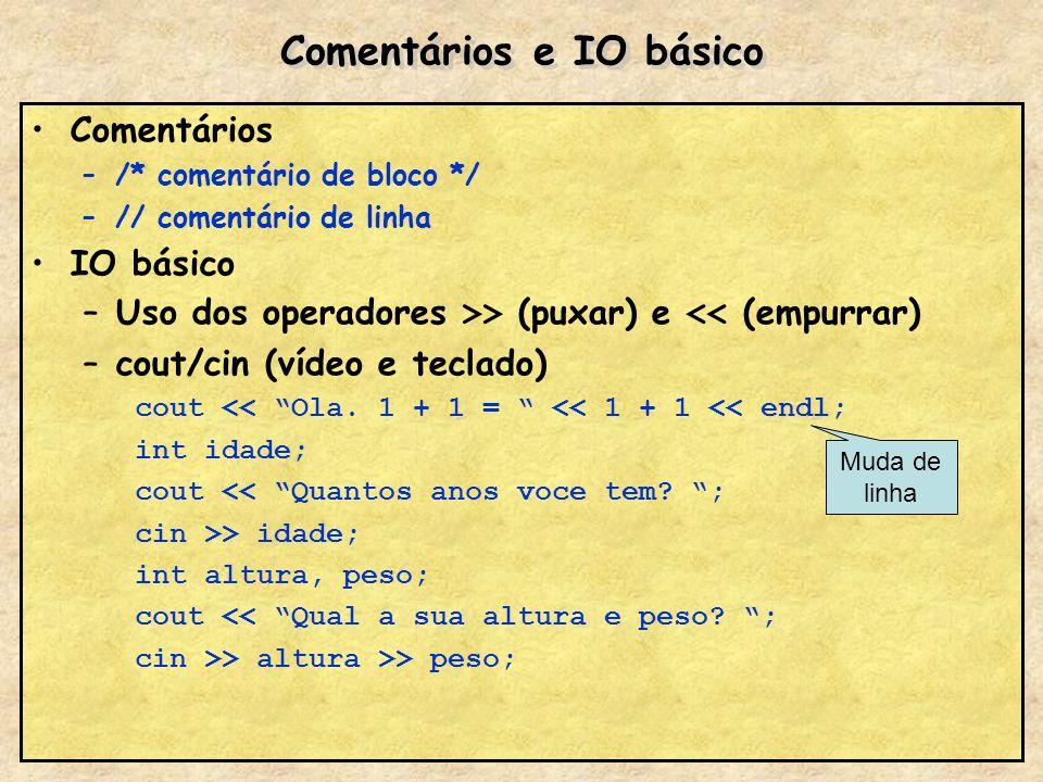Comentários e IO básico Comentários –/* comentário de bloco */ –// comentário de linha IO básico –Uso dos operadores >> (puxar) e << (empurrar) –cout/