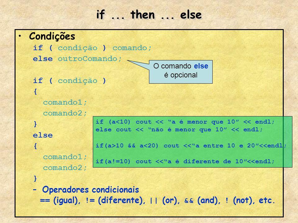 if... then... else Condições if ( condição ) comando; else outroComando; if ( condição ) { comando1; comando2; } else { comando1; comando2; } –Operado