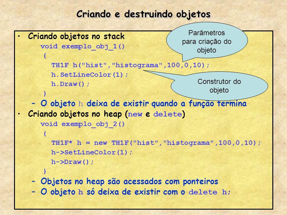 Criando e destruindo objetos Criando objetos no stack void exemplo_obj_1() { TH1F h(