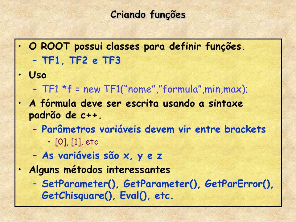 Criando funções O ROOT possui classes para definir funções. –TF1, TF2 e TF3 Uso –TF1 *f = new TF1(nome,formula,min,max); A fórmula deve ser escrita us