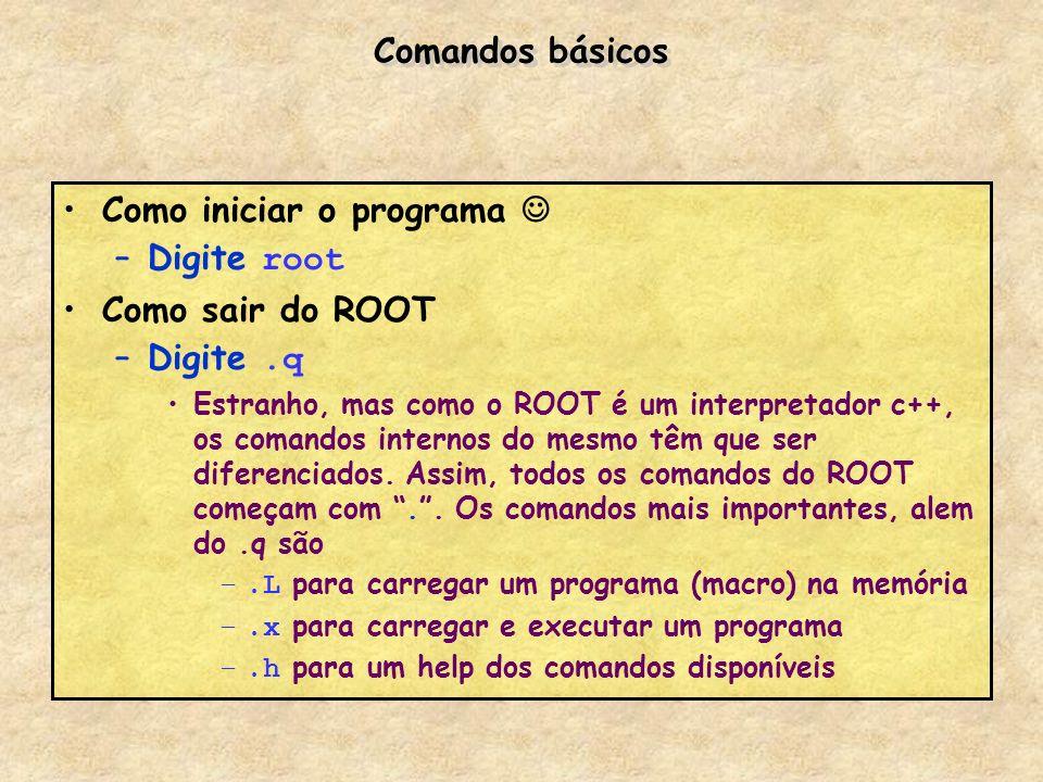 Comandos básicos Como iniciar o programa –Digite root Como sair do ROOT –Digite.q Estranho, mas como o ROOT é um interpretador c++, os comandos intern