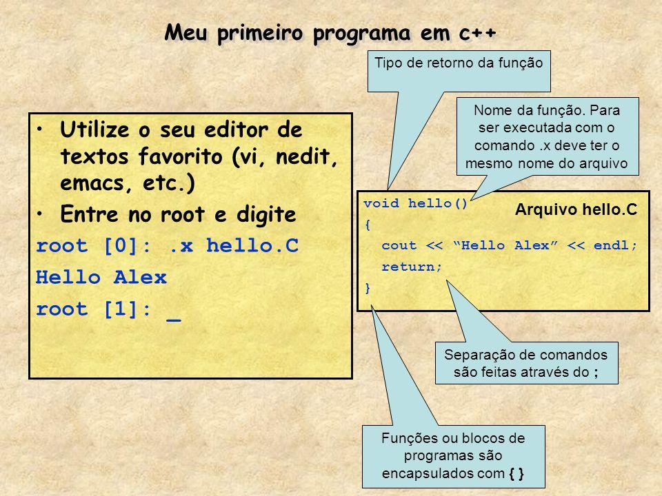 Meu primeiro programa em c++ Utilize o seu editor de textos favorito (vi, nedit, emacs, etc.) Entre no root e digite root [0]:.x hello.C Hello Alex ro