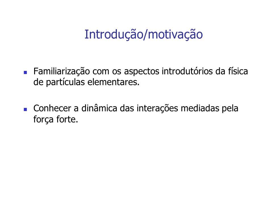 Introdução/motivação Familiarização com os aspectos introdutórios da física de partículas elementares. Conhecer a dinâmica das interações mediadas pel