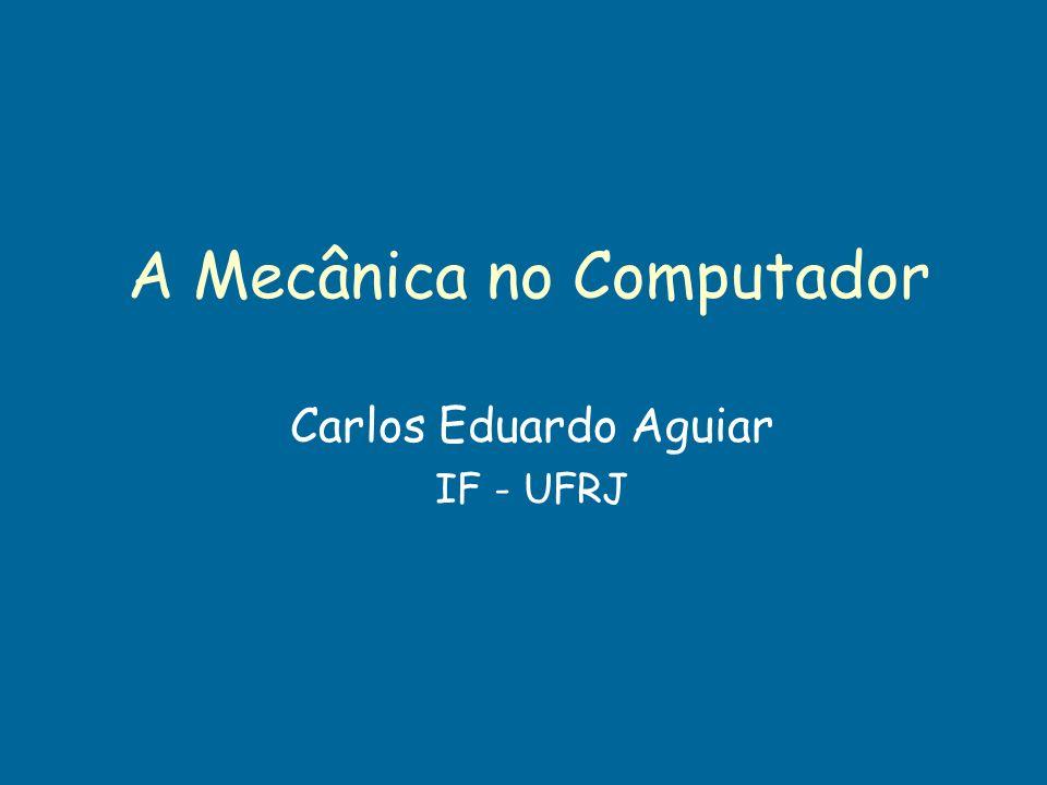 A Mecânica no Computador Carlos Eduardo Aguiar IF - UFRJ