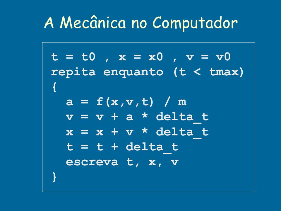A Mecânica no Computador t = t0, x = x0, v = v0 repita enquanto (t < tmax) { a = f(x,v,t) / m v = v + a * delta_t x = x + v * delta_t t = t + delta_t