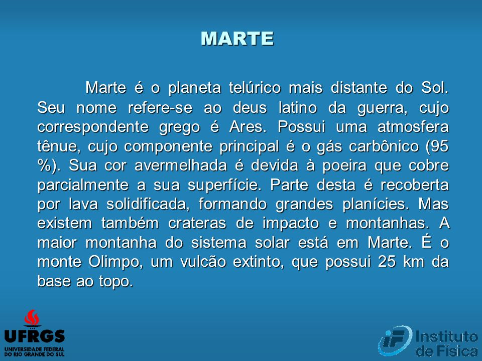 Marte é o planeta telúrico mais distante do Sol. Seu nome refere-se ao deus latino da guerra, cujo correspondente grego é Ares. Possui uma atmosfera t