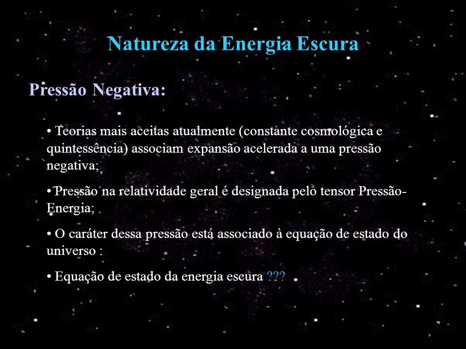 Natureza da Energia Escura Pressão Negativa: Teorias mais aceitas atualmente (constante cosmológica e quintessência) associam expansão acelerada a uma