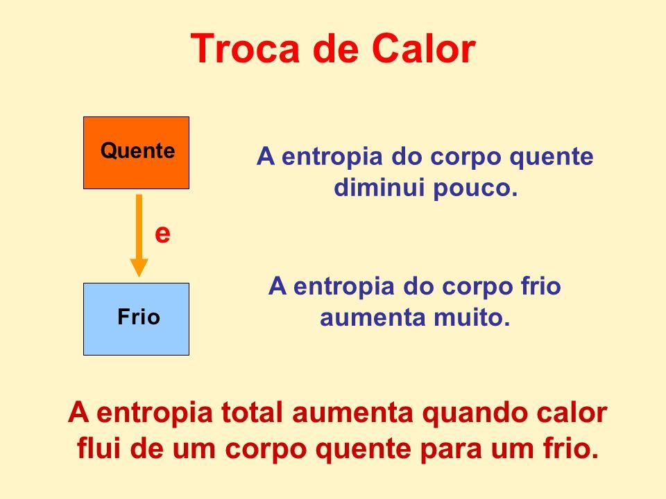 Frio Quente e Troca de Calor A entropia total aumenta quando calor flui de um corpo quente para um frio. A entropia do corpo quente diminui pouco. A e