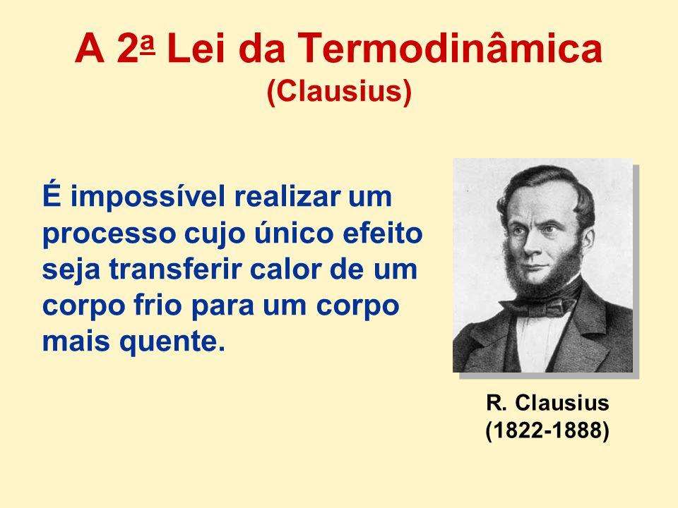 R. Clausius (1822-1888) É impossível realizar um processo cujo único efeito seja transferir calor de um corpo frio para um corpo mais quente. A 2 a Le