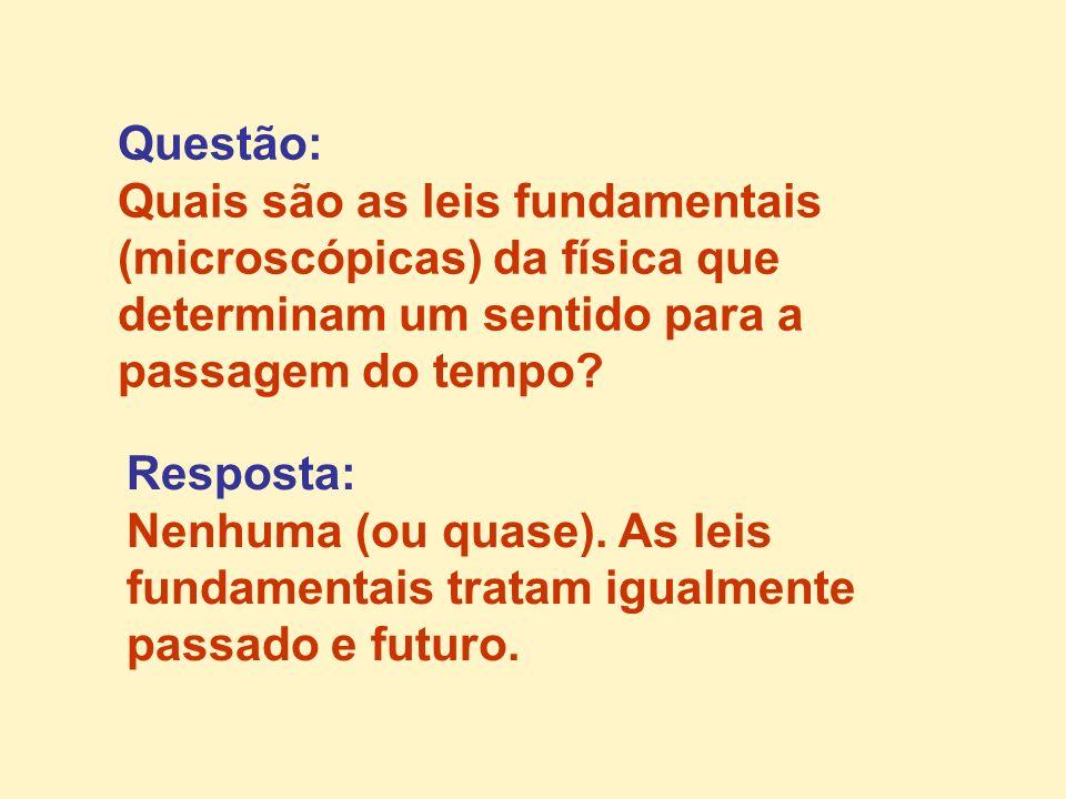 Questão: Quais são as leis fundamentais (microscópicas) da física que determinam um sentido para a passagem do tempo? Resposta: Nenhuma (ou quase). As