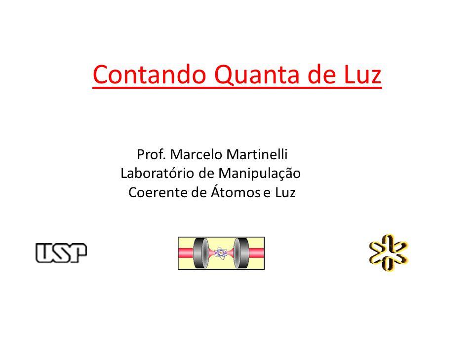 Contando Quanta de Luz Prof. Marcelo Martinelli Laboratório de Manipulação Coerente de Átomos e Luz