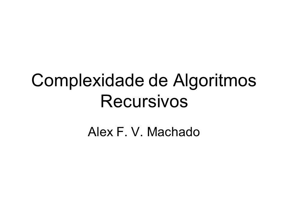 Complexidade de Algoritmos Recursivos Alex F. V. Machado