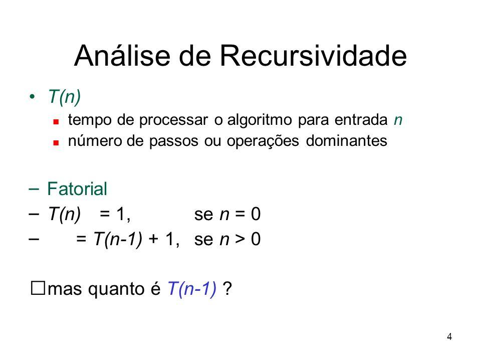 4 Análise de Recursividade T(n) tempo de processar o algoritmo para entrada n número de passos ou operações dominantes – Fatorial – T(n) = 1, se n = 0