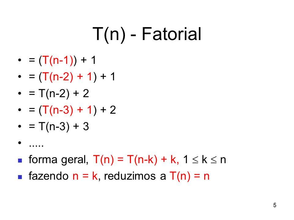 5 T(n) - Fatorial = (T(n-1)) + 1 = (T(n-2) + 1) + 1 = T(n-2) + 2 = (T(n-3) + 1) + 2 = T(n-3) + 3..... forma geral, T(n) = T(n-k) + k, 1 k n fazendo n