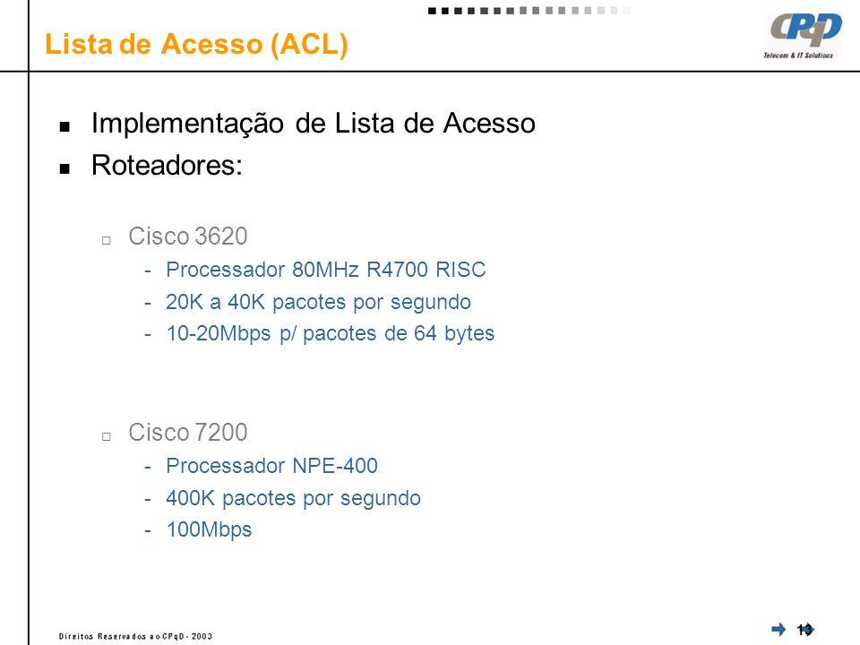 13 Lista de Acesso (ACL) Implementação de Lista de Acesso Roteadores: Cisco 3620 -Processador 80MHz R4700 RISC -20K a 40K pacotes por segundo -10-20Mbps p/ pacotes de 64 bytes Cisco 7200 -Processador NPE-400 -400K pacotes por segundo -100Mbps