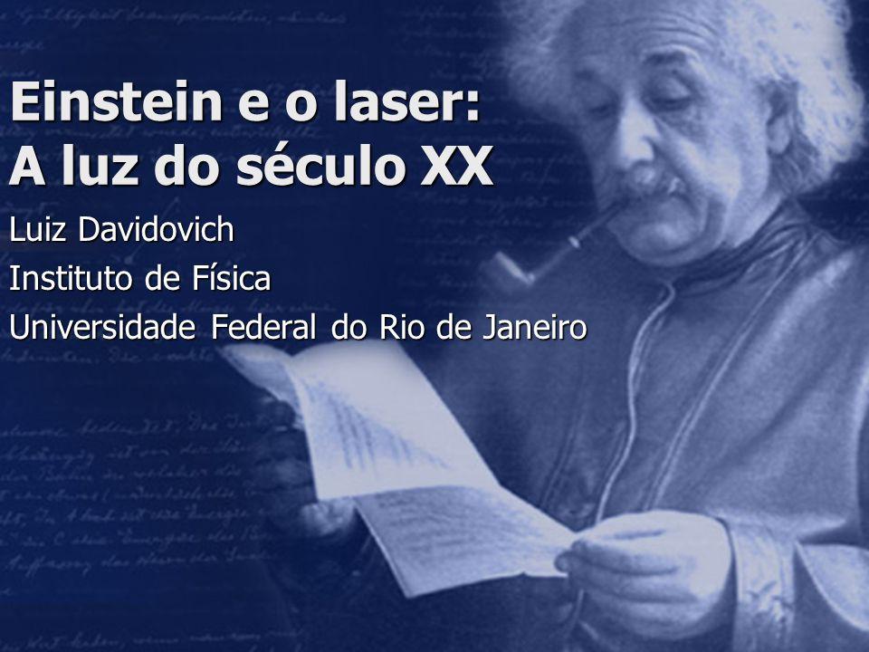 Einstein e o laser: A luz do século XX Luiz Davidovich Instituto de Física Universidade Federal do Rio de Janeiro