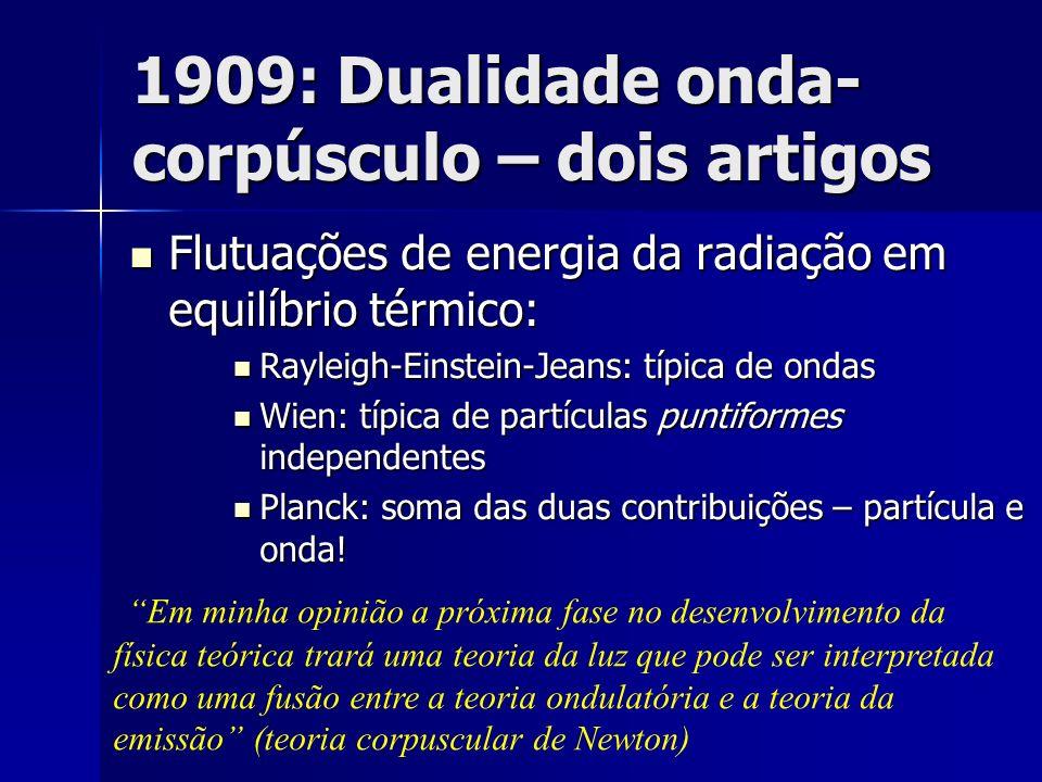 1909: Dualidade onda- corpúsculo – dois artigos Flutuações de energia da radiação em equilíbrio térmico: Flutuações de energia da radiação em equilíbr