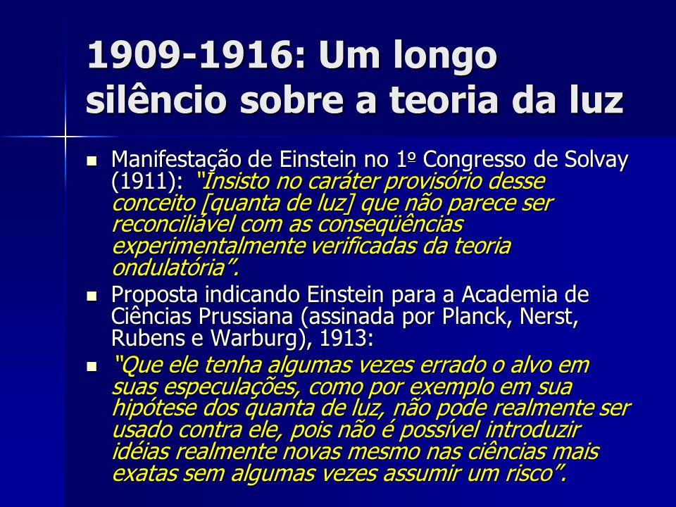 1909-1916: Um longo silêncio sobre a teoria da luz Manifestação de Einstein no 1 o Congresso de Solvay (1911): Insisto no caráter provisório desse con