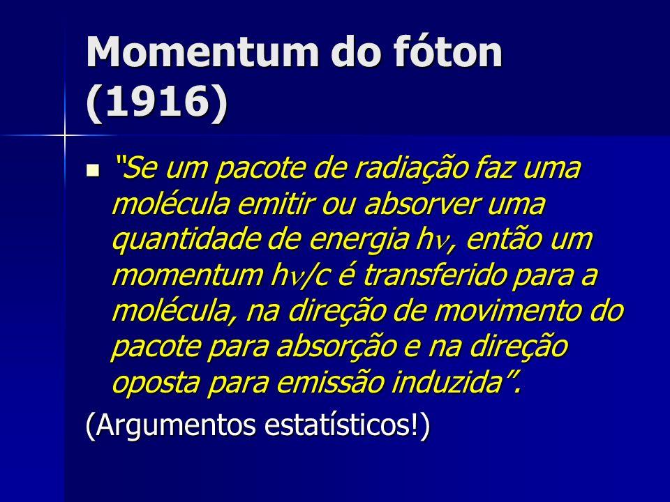 Momentum do fóton (1916) Se um pacote de radiação faz uma molécula emitir ou absorver uma quantidade de energia h, então um momentum h /c é transferid
