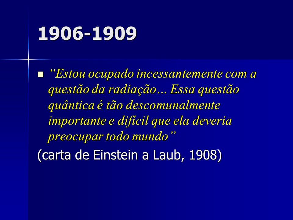 1906-1909 Estou ocupado incessantemente com a questão da radiação… Essa questão quântica é tão descomunalmente importante e difícil que ela deveria pr