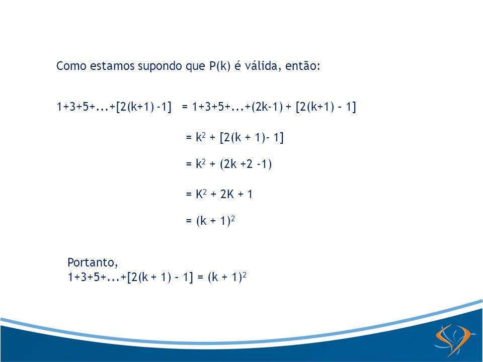 Como estamos supondo que P(k) é válida, então: 1+3+5+...+[2(k+1) -1]= 1+3+5+...+(2k-1) + [2(k+1) – 1] = k 2 + [2(k + 1)- 1] = k 2 + (2k +2 -1) = K 2 +