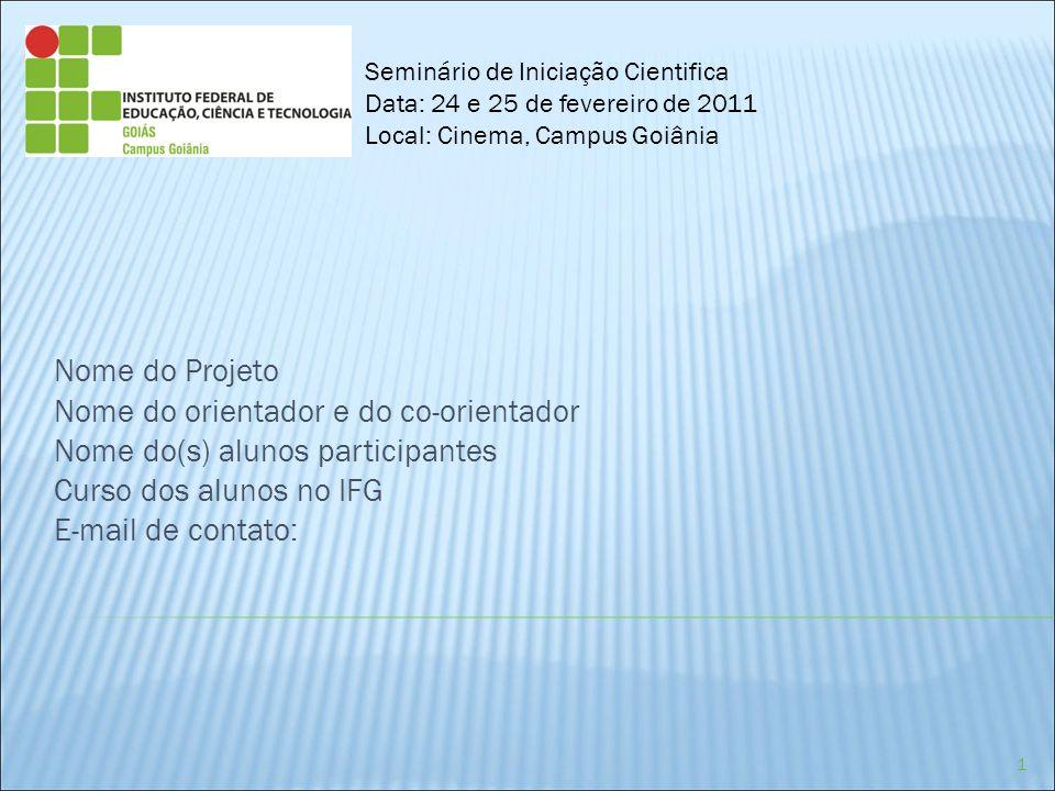 Nome do Projeto Nome do orientador e do co-orientador Nome do(s) alunos participantes Curso dos alunos no IFG E-mail de contato: Seminário de Iniciaçã