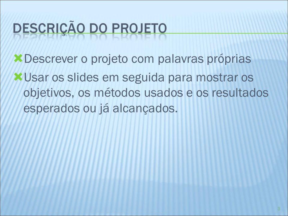Descrever o projeto com palavras próprias Usar os slides em seguida para mostrar os objetivos, os métodos usados e os resultados esperados ou já alcan