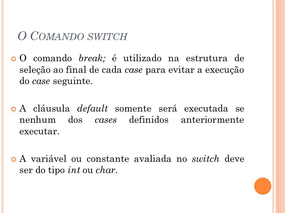 O C OMANDO SWITCH O comando break; é utilizado na estrutura de seleção ao final de cada case para evitar a execução do case seguinte. A cláusula defau