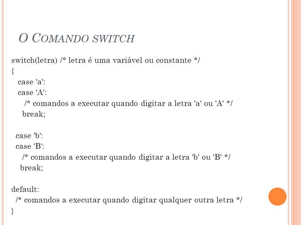 O C OMANDO SWITCH switch(letra) /* letra é uma variável ou constante */ { case 'a': case 'A': /* comandos a executar quando digitar a letra 'a' ou 'A'