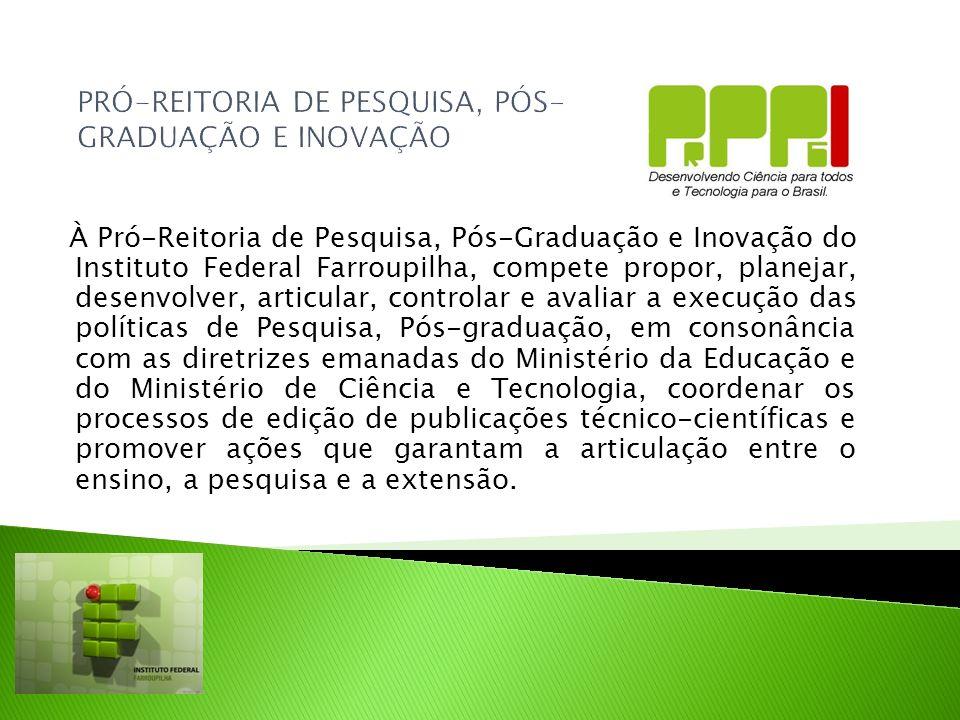 PRÓ-REITORIA DE PESQUISA, PÓS- GRADUAÇÃO E INOVAÇÃO À Pró-Reitoria de Pesquisa, Pós-Graduação e Inovação do Instituto Federal Farroupilha, compete pro