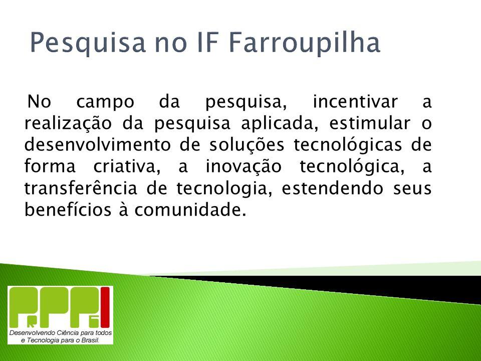 Pesquisa no IF Farroupilha No campo da pesquisa, incentivar a realização da pesquisa aplicada, estimular o desenvolvimento de soluções tecnológicas de