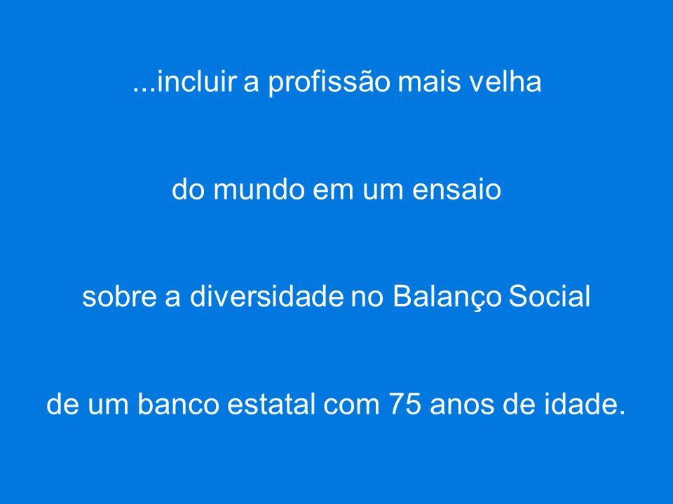 INÍCIOSAIR FOCO CENÁRIOS DE INOVAÇÃO PRODUTOS MAHATMA FUTURO DIFERENCIAIS MAHATMA FUTURO EXEMPLO DE METODOLOGIAS PRODUTOS EM COMERCIALIZAÇÃO MISSÃO...incluir a profissão mais velha do mundo em um ensaio sobre a diversidade no Balanço Social de um banco estatal com 75 anos de idade.